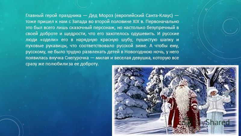 Главный герой праздника Дед Мороз (европейский Санта-Клаус) тоже пришел к нам с Запада во второй половине XIX в. Первоначально это был всего лишь сказочный персонаж, но настолько безупречный в своей доброте и щедрости, что его захотелось одушевить. И