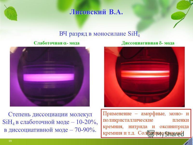 19 Лисовский В.А. ВЧ разряд в моносилане SiH 4 Слаботочная - мода Диссоциативная - мода Степень диссоциации молекул SiH 4 в слаботочной моде – 10-20%, в диссоциативной моде – 70-90%. Применение – аморфные, моно- и поликристаллические пленки кремния,