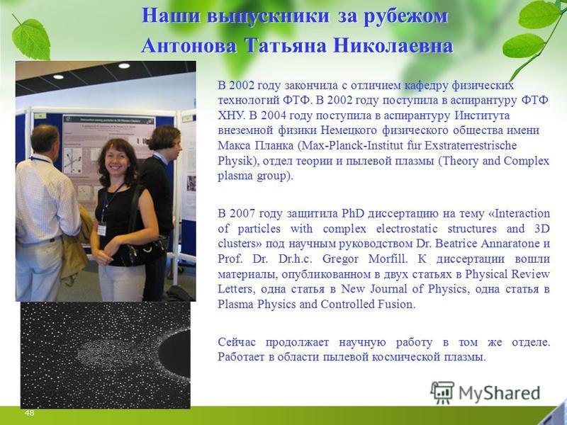 48 Наши выпускники за рубежом Антонова Татьяна Николаевна В 2002 году закончила с отличием кафедру физических технологий ФТФ. В 2002 году поступила в аспирантуру ФТФ ХНУ. В 2004 году поступила в аспирантуру Института внеземной физики Немецкого физиче