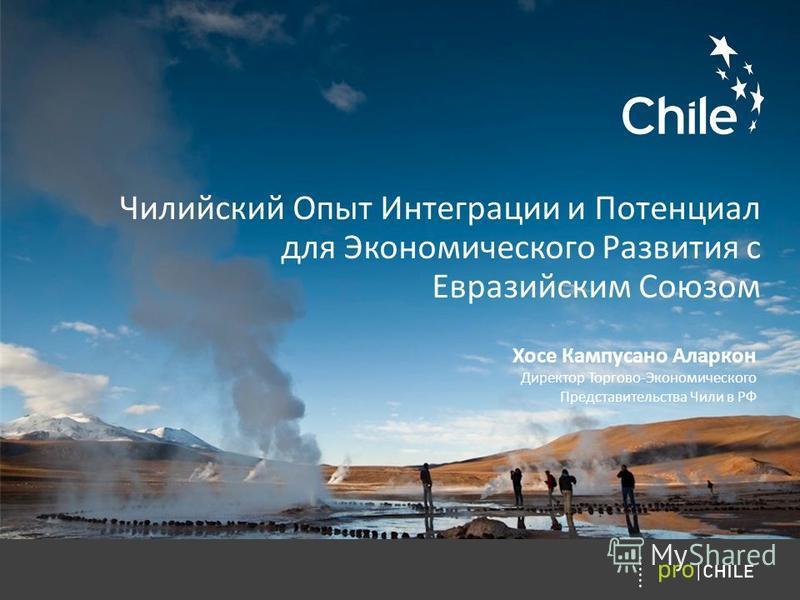Чилийский Oпыт Интеграции и Потенциал для Экономического Развития с Евразийским Союзом Хосе Кампусано Аларкон Директор Торгово-Экономического Представительства Чили в РФ