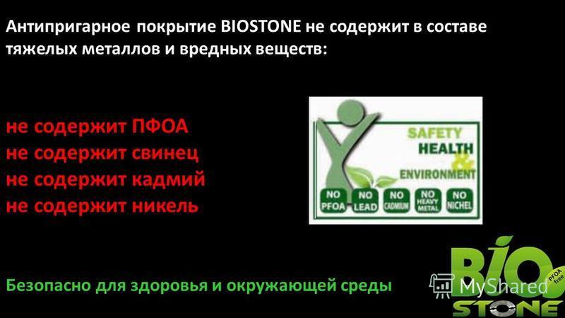 Антипригарное покрытие BIOSTONE не содержит в составе тяжелых металлов и вредных веществ: не содержит ПФОА не содержит свинец не содержит кадмий не содержит никель Безопасно для здоровья и окружающей среды