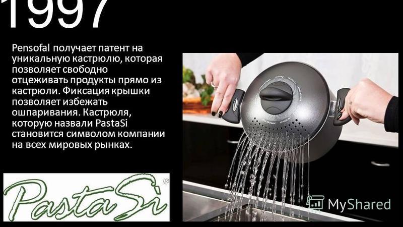 1997 Pensofal получает патент на уникальную кастрюлю, которая позволяет свободно отцеживать продукты прямо из кастрюли. Фиксация крышки позволяет избежать ошпаривания. Кастрюля, которую назвали PastaSi становится символом компании на всех мировых рын