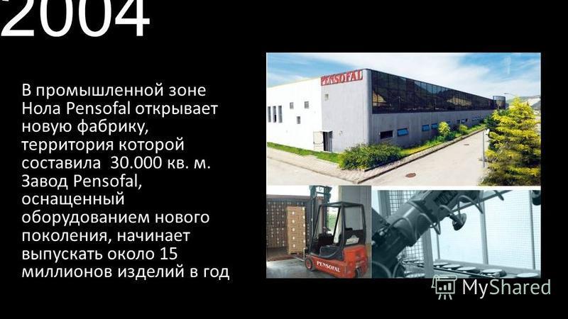 2004 В промышленной зоне Нола Pensofal открывает новую фабрику, территория которой составила 30.000 кв. м. Завод Pensofal, оснащенный оборудованием нового поколения, начинает выпускать около 15 миллионов изделий в год.