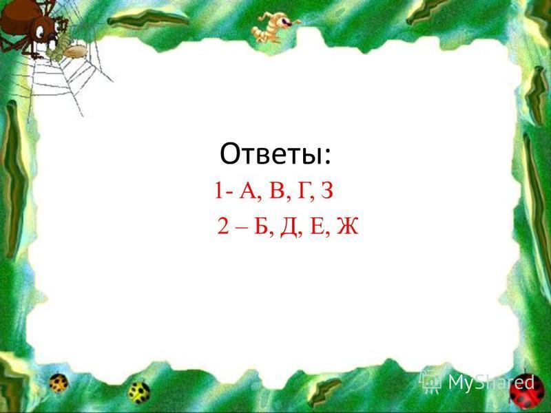 Ответы: 1- А, В, Г, З 2 – Б, Д, Е, Ж