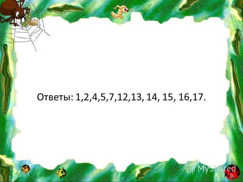 Ответы: 1,2,4,5,7,12,13, 14, 15, 16,17.