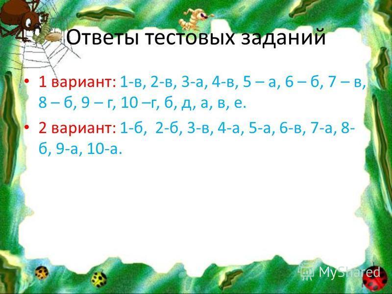 Ответы тестовых заданий 1 вариант: 1-в, 2-в, 3-а, 4-в, 5 – а, 6 – б, 7 – в, 8 – б, 9 – г, 10 –г, б, д, а, в, е. 2 вариант: 1-б, 2-б, 3-в, 4-а, 5-а, 6-в, 7-а, 8- б, 9-а, 10-а.