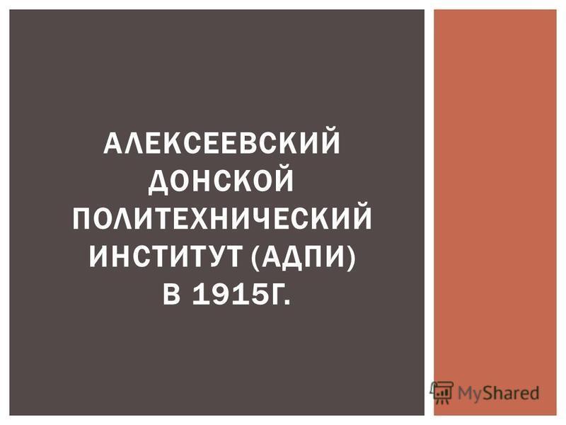 АЛЕКСЕЕВСКИЙ ДОНСКОЙ ПОЛИТЕХНИЧЕСКИЙ ИНСТИТУТ (АДПИ) В 1915Г.