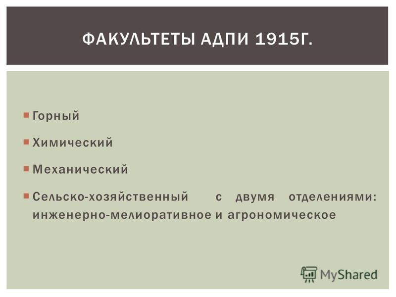 Горный Химический Механический Сельско-хозяйственный с двумя отделениями: инженерно-мелиоративное и агрономическое ФАКУЛЬТЕТЫ АДПИ 1915Г.
