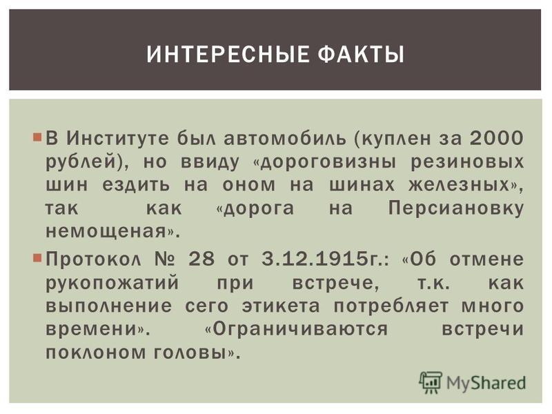 В Институте был автомобиль (куплен за 2000 рублей), но ввиду «дороговизны резиновых шин ездить на оном на шинах железных», так как «дорога на Персиановку немощеная». Протокол 28 от 3.12.1915 г.: «Об отмене рукопожатий при встрече, т.к. как выполнение