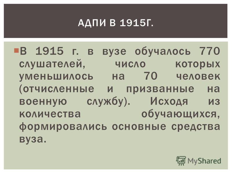 В 1915 г. в вузе обучалось 770 слушателей, число которых уменьшилось на 70 человек (отчисленные и призванные на военную службу). Исходя из количества обучающихся, формировались основные средства вуза. АДПИ В 1915Г.