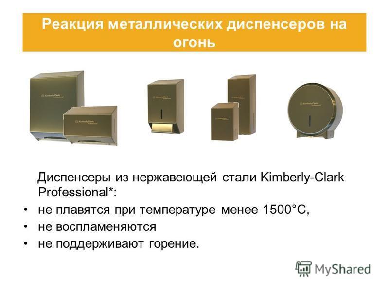 Диспенсеры из нержавеющей стали Kimberly-Clark Professional*: не плавятся при температуре менее 1500°C, не воспламеняются не поддерживают горение. Реакция металлических диспенсеров на огонь
