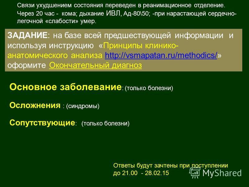 ЗАДАНИЕ: на базе всей предшествующей информации и используя инструкцию «Принципы клинико- анатомического анализа http://vsmapatan.ru/methodics/» оформите Окончательный диагнозhttp://vsmapatan.ru/methodics/ Связи ухудшением состояния переведен в реани