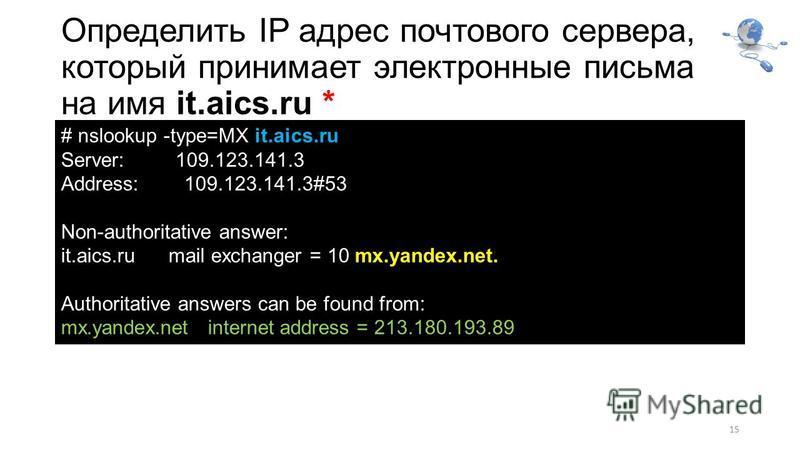 Определить IP адрес почтового сервера, который принимает электронные письма на имя it.aics.ru * 15 # nslookup -type=MX it.aics.ru Server: 109.123.141.3 Address: 109.123.141.3#53 Non-authoritative answer: it.aics.ru mail exchanger = 10 mx.yandex.net.