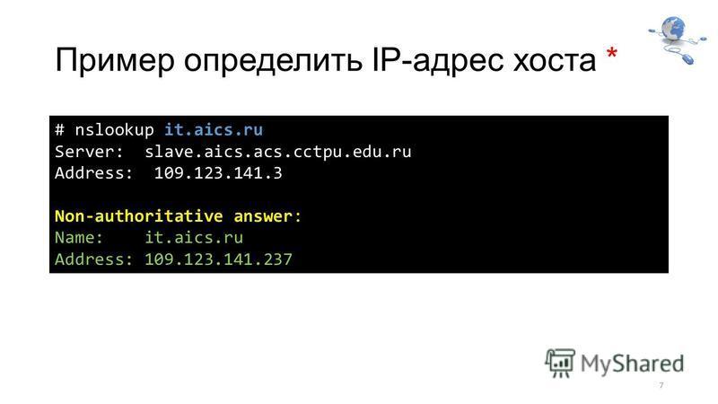 Пример определить IP-адрес хоста * 7 # nslookup it.aics.ru Server: slave.aics.acs.cctpu.edu.ru Address: 109.123.141.3 Non-authoritative answer: Name: it.aics.ru Address: 109.123.141.237