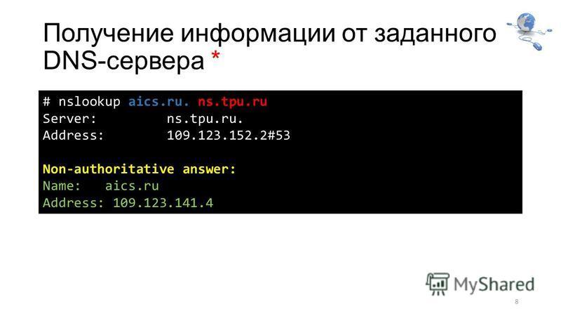 Получение информации от заданного DNS-сервера * 8 # nslookup aics.ru. ns.tpu.ru Server: ns.tpu.ru. Address: 109.123.152.2#53 Non-authoritative answer: Name: aics.ru Address: 109.123.141.4