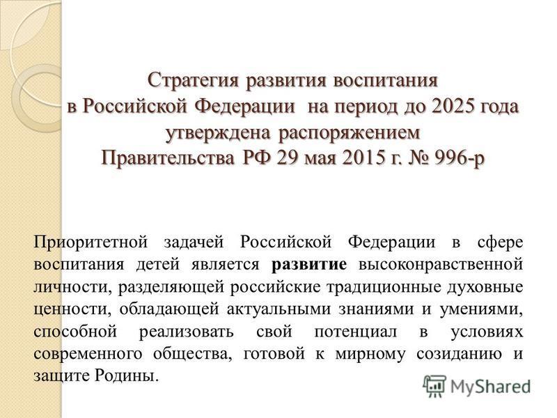 Стратегия развития воспитания в Российской Федерации на период до 2025 года утверждена распоряжением Правительства РФ 29 мая 2015 г. 996-р Приоритетной задачей Российской Федерации в сфере воспитания детей является развитие высоконравственной личност