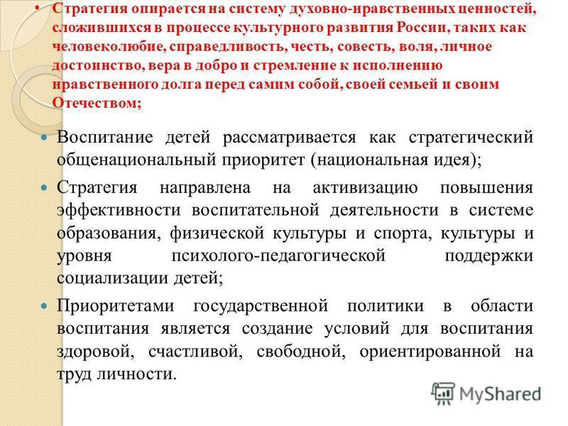 Стратегия опирается на систему духовно-нравственных ценностей, сложившихся в процессе культурного развития России, таких как человеколюбие, справедливость, честь, совесть, воля, личное достоинство, вера в добро и стремление к исполнению нравственного