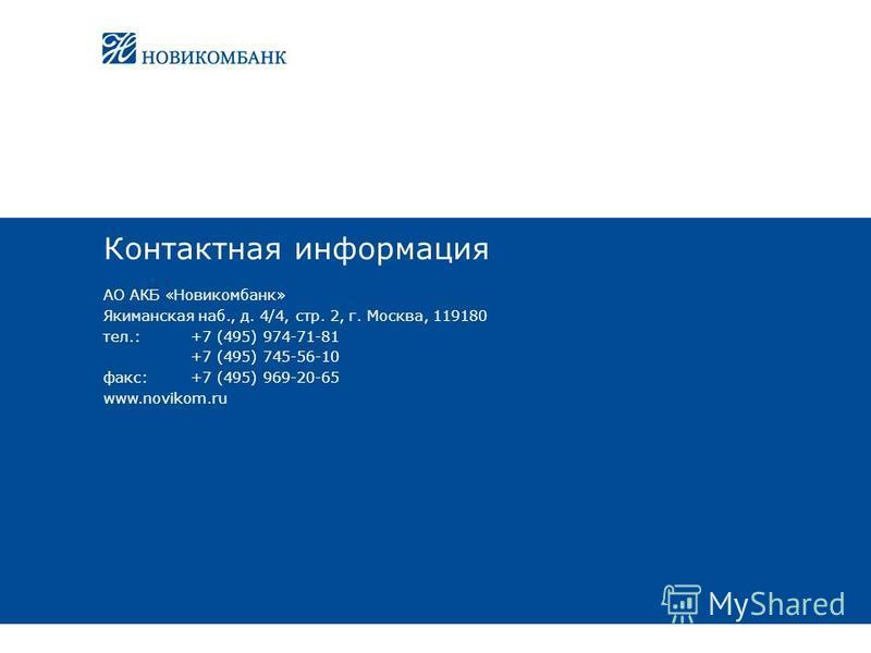 Контактная информация АО АКБ «Новикомбанк» Якиманская наб., д. 4/4, стр. 2, г. Москва, 119180 тел.:+7 (495) 974-71-81 +7 (495) 745-56-10 факс:+7 (495) 969-20-65 www.novikom.ru