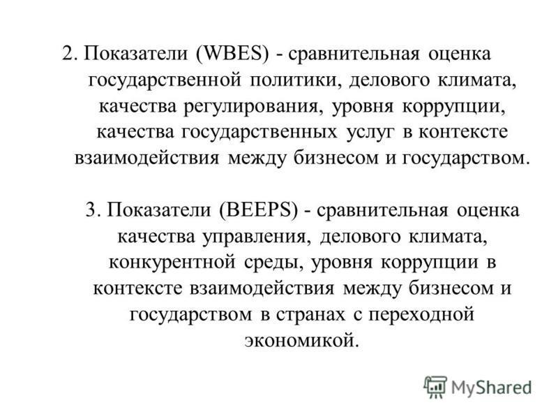 2. Показатели (WBES) - сравнительная оценка государственной политики, делового климата, качества регулирования, уровня коррупции, качества государственных услуг в контексте взаимодействия между бизнесом и государством. 3. Показатели (BEEPS) - сравнит