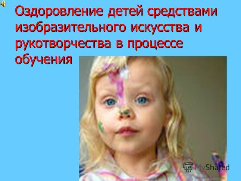 Оздоровление детей средствами изобразительного искусства и рукой творчества в процессе обучения