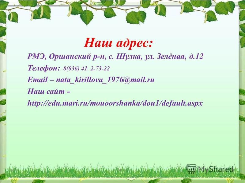 Наш адрес: РМЭ, Оршанский р-н, с. Шулка, ул. Зелёная, д.12 Телефон: 8(836) 41 2-73-22 Email – nata_kirillova_1976@mail.ru Наш сайт - http://edu.mari.ru/mouoorshanka/dou1/default.aspx