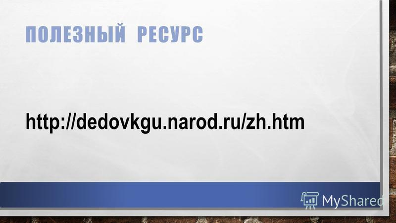 ПОЛЕЗНЫЙ РЕСУРС http://dedovkgu.narod.ru/zh.htm