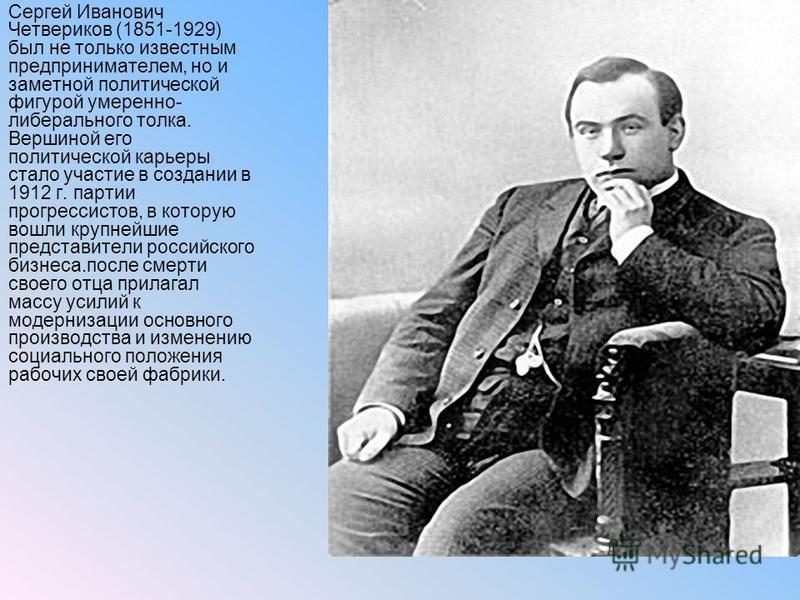 Сергей Иванович Четвериков (1851-1929) был не только известным предпринимателем, но и заметной политической фигурой умеренно- либерального толка. Вершиной его политической карьеры стало участие в создании в 1912 г. партии прогрессистов, в которую вош