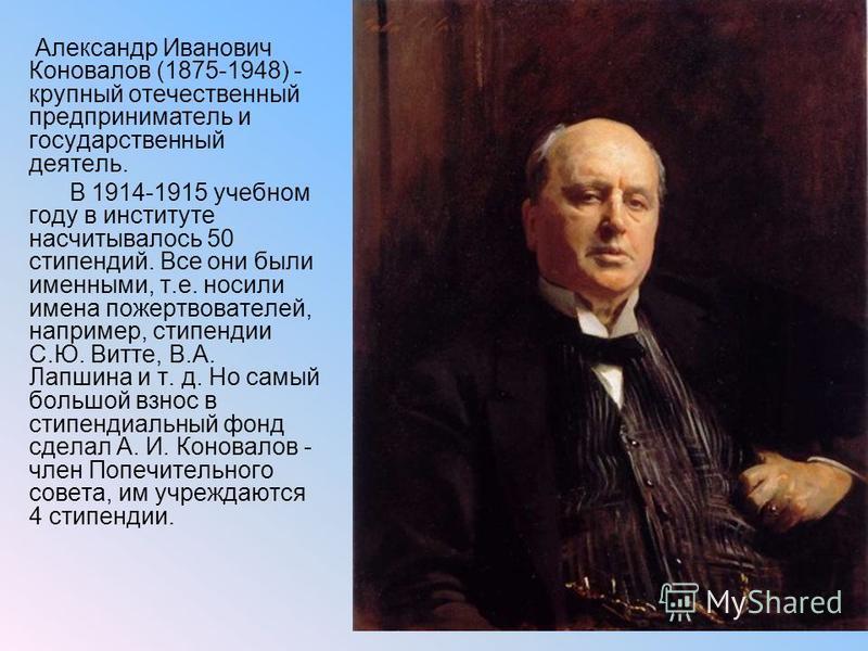 Александр Иванович Коновалов (1875-1948) - крупный отечественный предприниматель и государственный деятель. В 1914-1915 учебном году в институте насчитывалось 50 стипендий. Все они были именными, т.е. носили имена пожертвователей, например, стипендии