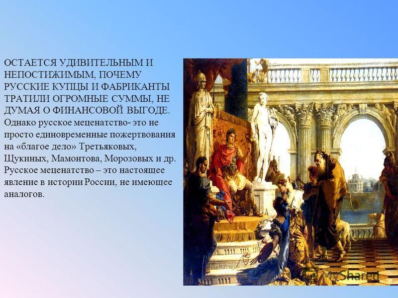 ОСТАЕТСЯ УДИВИТЕЛЬНЫМ И НЕПОСТИЖИМЫМ, ПОЧЕМУ РУССКИЕ КУПЦЫ И ФАБРИКАНТЫ ТРАТИЛИ ОГРОМНЫЕ СУММЫ, НЕ ДУМАЯ О ФИНАНСОВОЙ ВЫГОДЕ. Однако русское меценатство- это не просто единовременные пожертвования на «благое дело» Третьяковых, Щукиных, Мамонтова, Мор