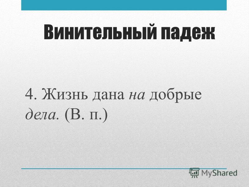 Винительный падеж 4. Жизнь дана на добрые дела. (В. п.)