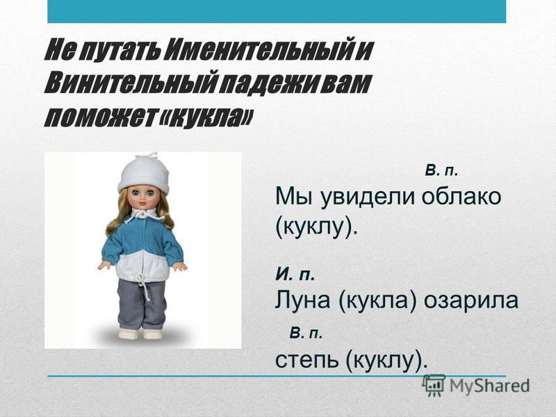 Не путать Именительный и Винительный падежи вам поможет «кукла» В. п. Мы увидели облако (куклу). И. п. Луна (кукла) озарила В. п. степь (куклу).