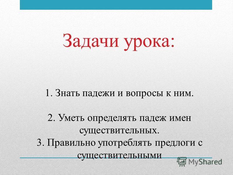 1. Знать падежи и вопросы к ним. 2. Уметь определять падеж имен существительных. 3. Правильно употреблять предлоги с существительными Задачи урока: