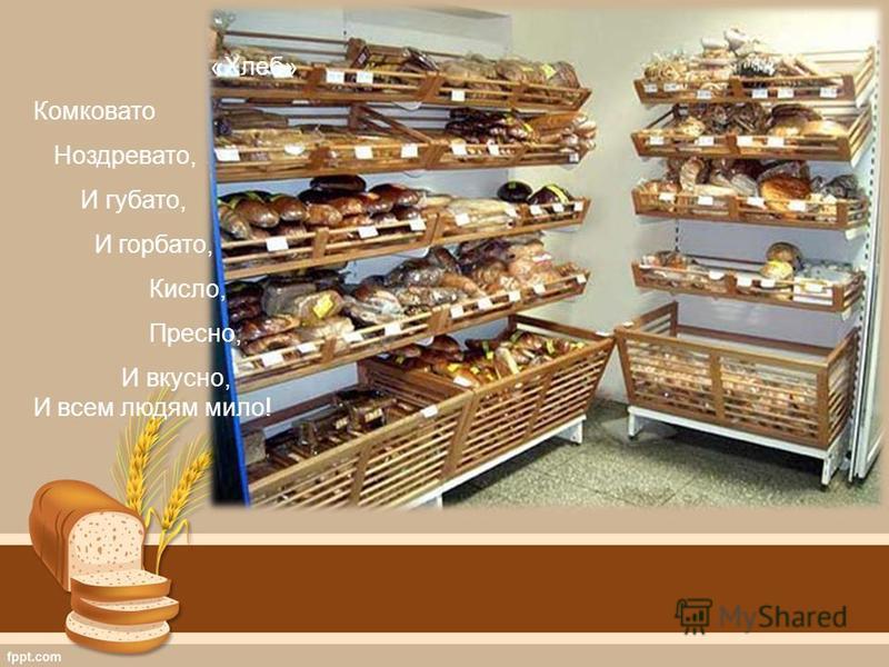 «Хлеб» Комковато Ноздревато, И губа то, И горбато, Кисло, Пресно, И вкусно, И всем людям мило!