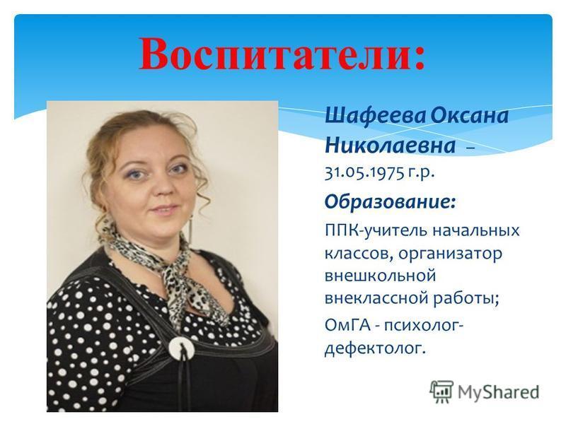 Шафеева Оксана Николаевна – 31.05.1975 г.р. Образование: ППК-учитель начальных классов, организатор внешкольной внеклассной работы; ОмГА - психолог- дефектолог. Воспитатели: