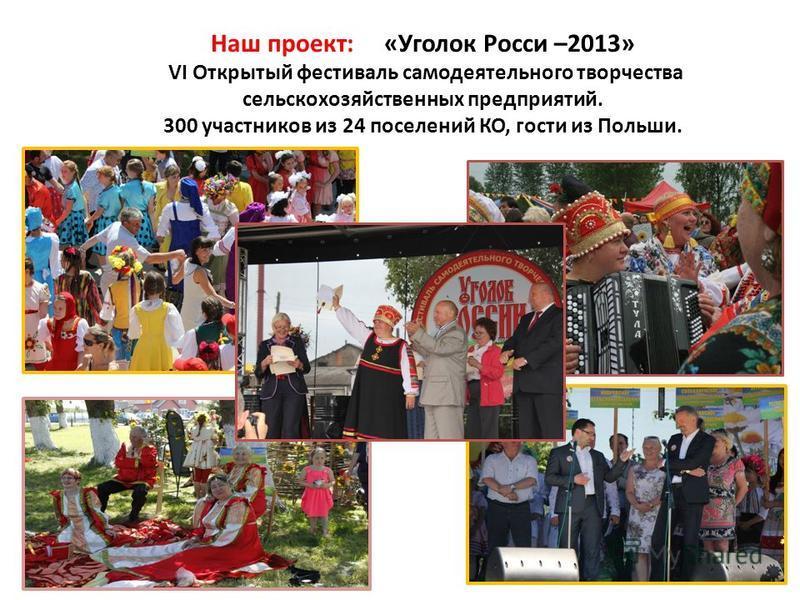 Наш проект: «Уголок Росси –2013» VI Открытый фестиваль самодеятельного творчества сельскохозяйственных предприятий. 300 участников из 24 поселений КО, гости из Польши.