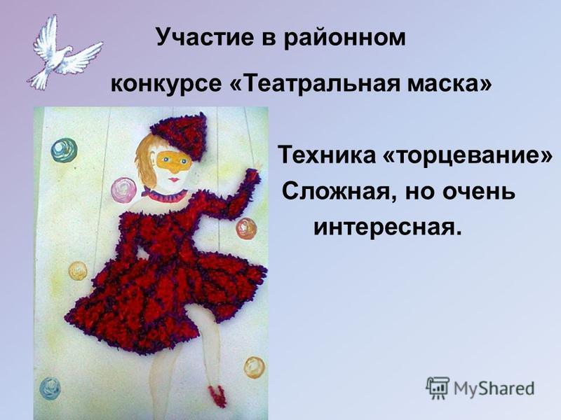 Участие в районном конкурсе «Театральная маска» Техника «торцевание» Сложная, но очень интересная.