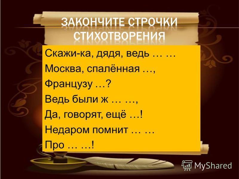 Скажи-ка, дядя, ведь … … Москва, спалённая …, Французу …? Ведь были ж … …, Да, говорят, ещё …! Недаром помнит … … Про … …!