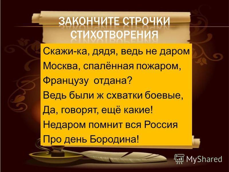 Скажи-ка, дядя, ведь не даром Москва, спалённая пожаром, Французу отдана? Ведь были ж схватки боевые, Да, говорят, ещё какие! Недаром помнит вся Россия Про день Бородина!