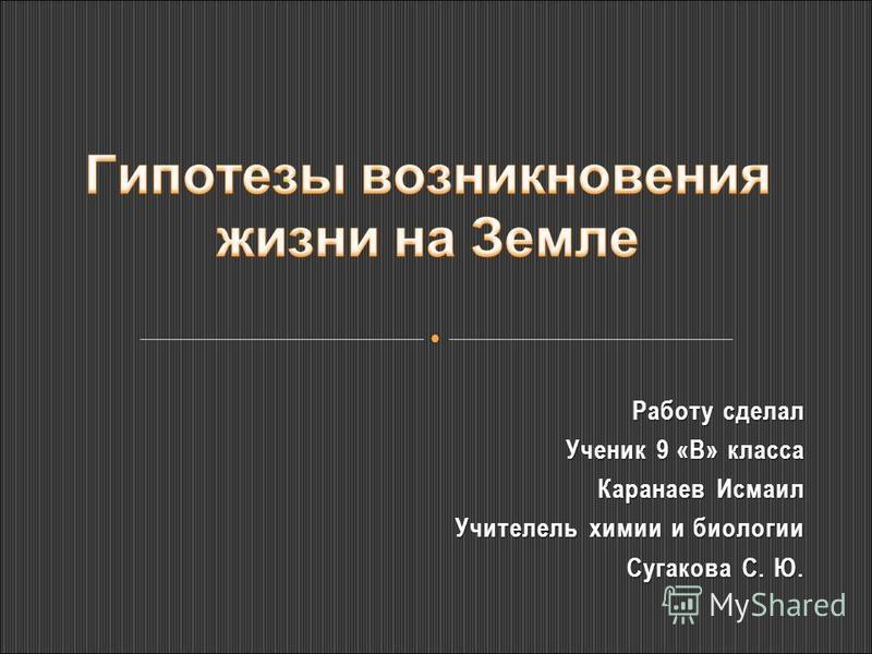 Работу сделал Ученик 9 «В» класса Каранаев Исмаил Учителель химии и биологии Сугакова С. Ю.
