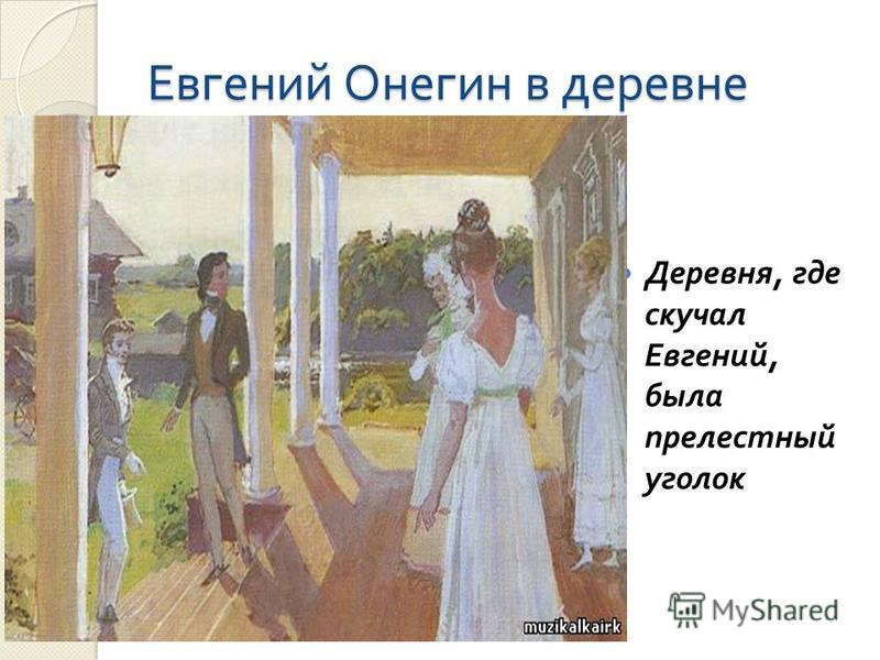 Евгений Онегин в деревне Деревня, где скучал Евгений, была прелестный уголок