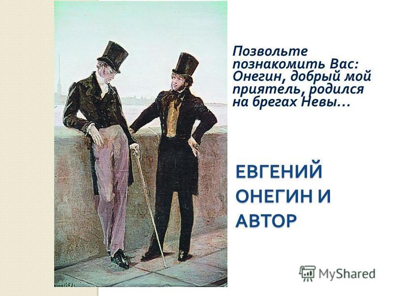 ЕВГЕНИЙ ОНЕГИН И АВТОР Позвольте познакомить Вас : Онегин, добрый мой приятель, родился на брегах Невы …