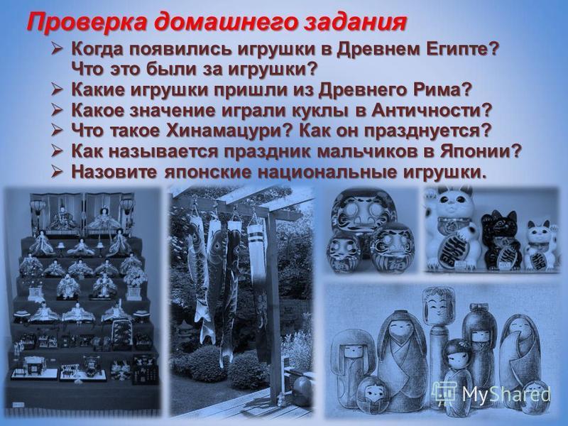 Проверка домашнего задания Когда появились игрушки в Древнем Египте? Что это были за игрушки? Когда появились игрушки в Древнем Египте? Что это были за игрушки? Какие игрушки пришли из Древнего Рима? Какие игрушки пришли из Древнего Рима? Какое значе