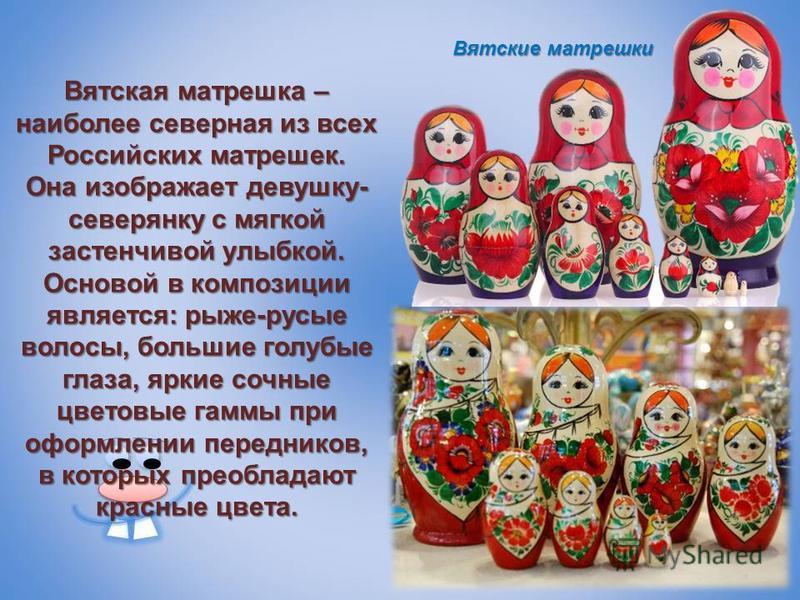 Вятская матрешка – наиболее северная из всех Российских матрешек. Она изображает девушку- северянку с мягкой застенчивой улыбкой. Основой в композиции является: рыже-русые волосы, большие голубые глаза, яркие сочные цветовые гаммы при оформлении пере