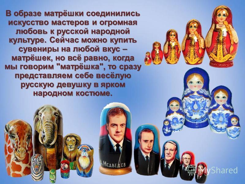 В образе матрёшки соединились искусство мастеров и огромная любовь к русской народной культуре. Сейчас можно купить сувениры на любой вкус – матрёшек, но всё равно, когда мы говорим