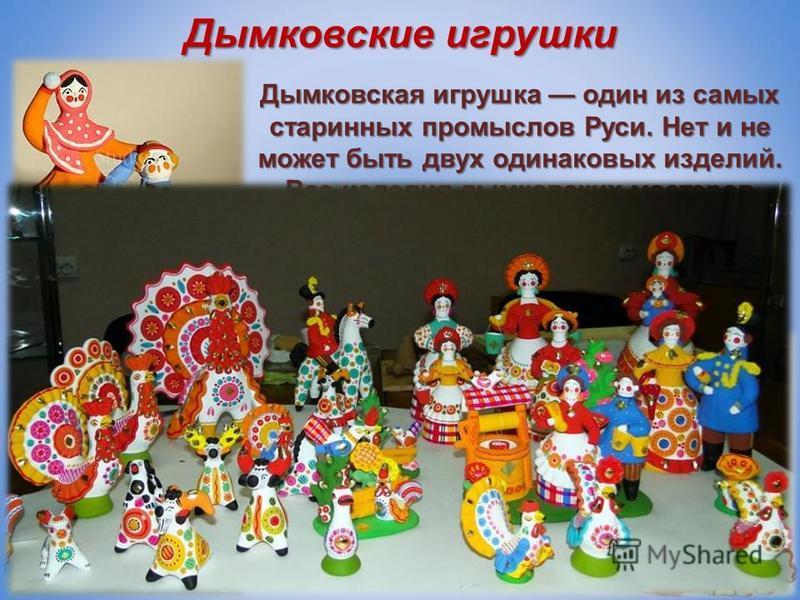 Дымковские игрушки Дымковская игрушка один из самых старинных промыслов Руси. Нет и не может быть двух одинаковых изделий. Все изделия дымковских мастеров отличаются жизнерадостностью и тонким юмором.