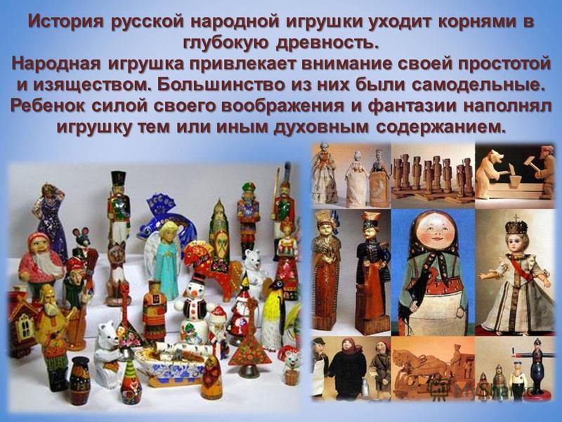 История русской народной игрушки уходит корнями в глубокую древность. Народная игрушка привлекает внимание своей простотой и изяществом. Большинство из них были самодельные. Ребенок силой своего воображения и фантазии наполнял игрушку тем или иным ду