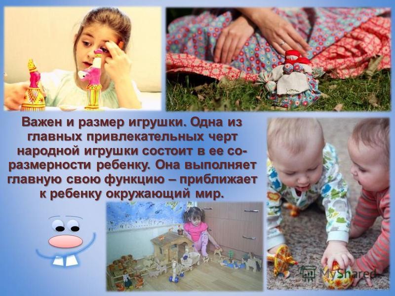 Важен и размер игрушки. Одна из главных привлекательных черт народной игрушки состоит в ее со- размерности ребенку. Она выполняет главную свою функцию – приближает к ребенку окружающий мир.