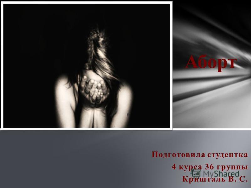 Подготовила студентка 4 курса 36 группы Кришталь В. С. Аборт