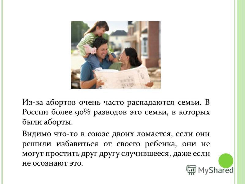 Из-за абортов очень часто распадаются семьи. В России более 90% разводов это семьи, в которых были аборты. Видимо что-то в союзе двоих ломается, если они решили избавиться от своего ребенка, они не могут простить друг другу случившееся, даже если не