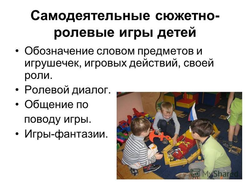 Самодеятельные сюжетно- ролевые игры детей Обозначение словом предметов и игрушечек, игровых действий, своей роли. Ролевой диалог. Общение по поводу игры. Игры-фантазии.